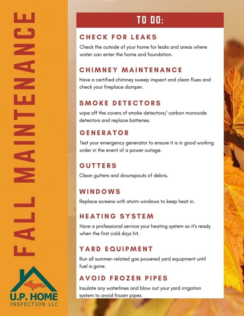 Infographic reads: Fall Home Maintenance Checklist. To do: Check for Leaks. Check the outside of your home for leaks and areas where water can enter the home and foundation. Chimney Maintenance. Have a certified chimney sweep inspect and clean flues and check your fireplace damper. Smoke Detectors. Wipe off the covers of smoke detectors/carbon monoxide detectors and replace batteries. Generator. Test your emergency generator to ensure it is in good working order in the event of a power outage. Gutters. Clean gutters and downspouts of debris. Windows. Replace screens with storm windows to keep heat in. Heating System. Have a professional service your heating system so it's ready when the first cold days hit. Yard Equipment. Run all summer-related gas powered yard equipment until fuel is gone. Avoid Frozen Pipes. Insulate any waterlines and blow out your yard irrigation system to avoid frozen pipes.