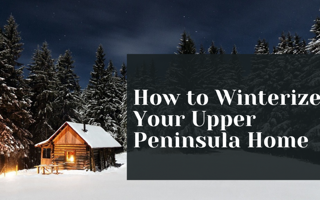 """An image of a cabin surrounded by snow and pine trees with text that reads """"How to Winterize Your Home in the Upper Peninsula"""""""
